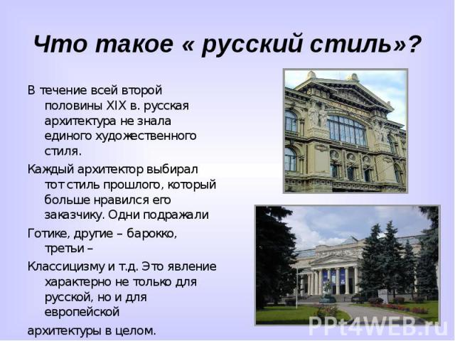 Что такое « русский стиль»?В течение всей второй половины XIX в. русская архитектура не знала единого художественного стиля.Каждый архитектор выбирал тот стиль прошлого, который больше нравился его заказчику. Одни подражалиГотике, другие – барокко, …