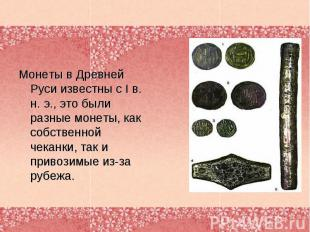 Монеты в Древней Руси известны с I в. н. э., это были разные монеты, как собстве