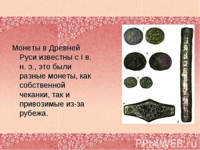 Монеты в Древней Руси известны с I в. н. э., это были разные монеты, как собственной чеканки, так и привозимые из-за рубежа.
