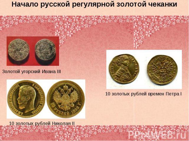 Начало русской регулярной золотой чеканкиЗолотой угорский Ивана III 10 золотых рублей Николая II 10 золотых рублей времен Петра I
