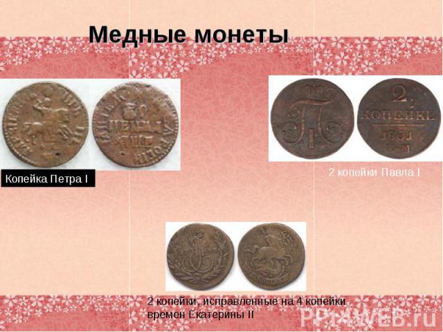 Медные монетыКопейка Петра I 2 копейки Павла I 2 копейки, исправленные на 4 копейки времен Екатерины II