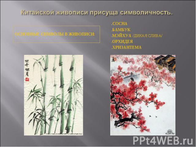 Китайской живописи присуща символичность.Основные символы в живописи:.сосна.бамбук.мэйхуа /дикая слива/.орхидея.хризантема