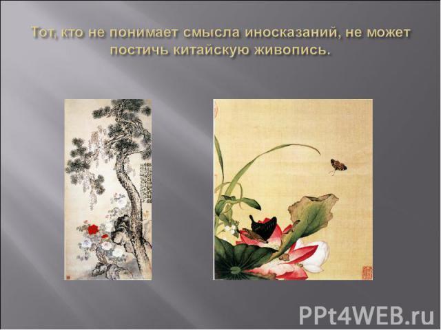 Тот, кто не понимает смысла иносказаний, не может постичь китайскую живопись.