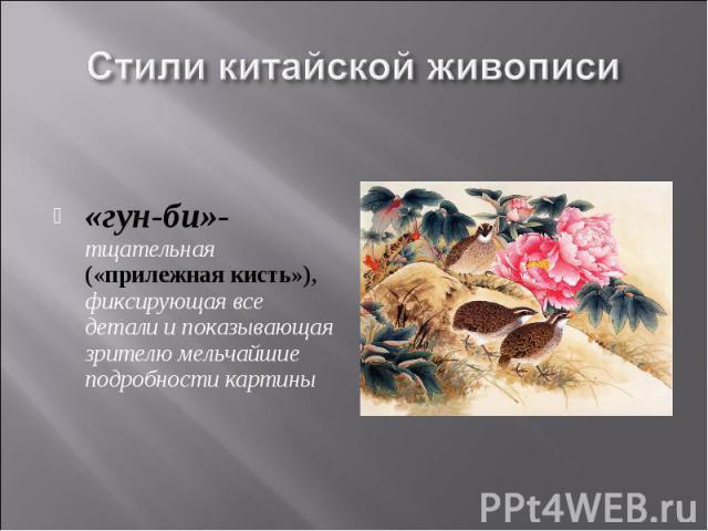 Стили китайской живописи «гун-би»-тщательная («прилежная кисть»), фиксирующая все детали и показывающая зрителю мельчайшие подробности картины