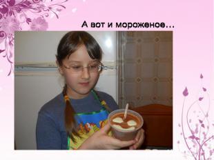 А вот и мороженое…