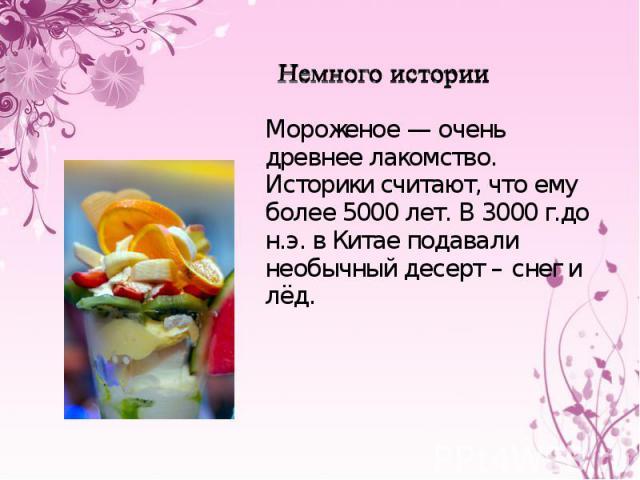 Немного истории Мороженое — очень древнее лакомство. Историки считают, что ему более 5000 лет. В 3000 г.до н.э. в Китае подавали необычный десерт – снег и лёд.