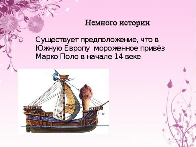 Немного истории Существует предположение, что в Южную Европу мороженное привёз Марко Поло в начале 14 веке