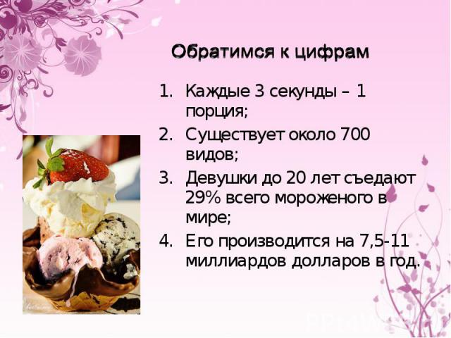 Обратимся к цифрам Каждые 3 секунды – 1 порция;Существует около 700 видов;Девушки до 20 лет съедают 29% всего мороженого в мире;Его производится на 7,5-11 миллиардов долларов в год.