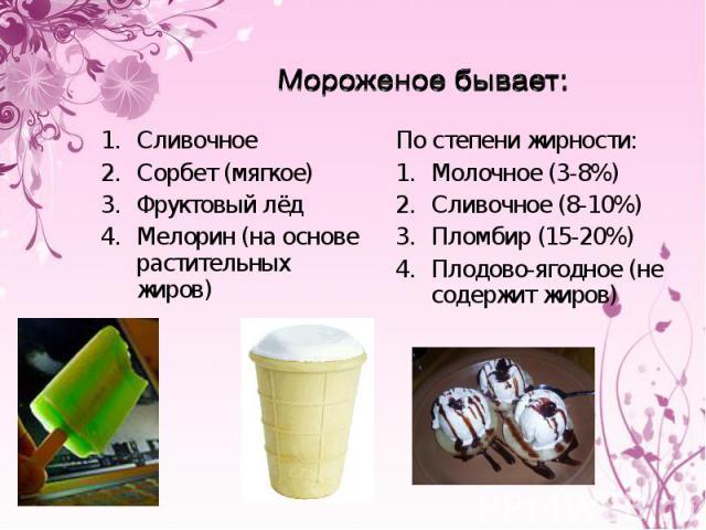 Мороженое бывает:СливочноеСорбет (мягкое)Фруктовый лёдМелорин (на основе растительных жиров)По степени жирности:Молочное (3-8%)Сливочное (8-10%)Пломбир (15-20%)Плодово-ягодное (не содержит жиров)