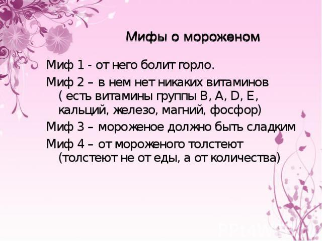 Мифы о мороженомМиф 1 - от него болит горло.Миф 2 – в нем нет никаких витаминов ( есть витамины группы В, А, D, Е, кальций, железо, магний, фосфор)Миф 3 – мороженое должно быть сладкимМиф 4 – от мороженого толстеют (толстеют не от еды, а от количества)