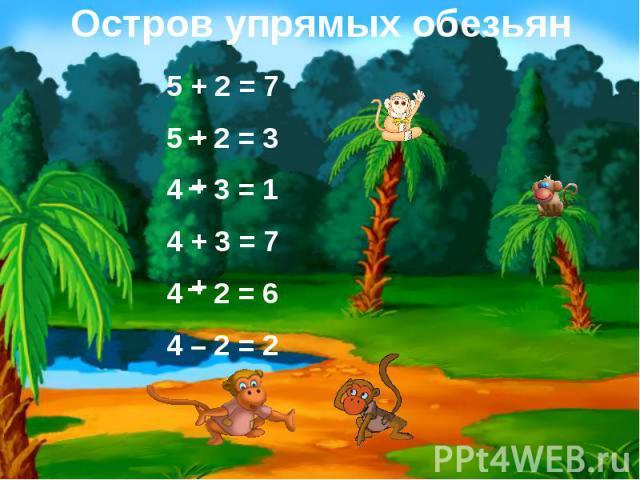 Остров упрямых обезьян 5 + 2 = 75 2 = 34 3 = 1 4 + 3 = 74 2 = 64 – 2 = 2