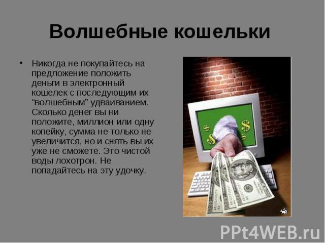 """Волшебные кошельки Никогда не покупайтесь на предложение положить деньги в электронный кошелек с последующим их """"волшебным"""" удваиванием. Сколько денег вы ни положите, миллион или одну копейку, сумма не только не увеличится, но и снять вы их уже не с…"""