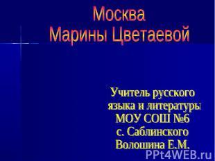 МоскваМарины Цветаевой Учитель русского языка и литературы МОУ СОШ №6 с. Саблинс
