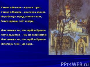 У меня в Москве – купола горят,У меня в Москве – колокола звонят,И гробницы, в р