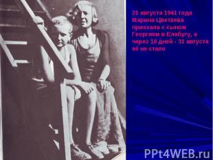 21 августа 1941 года Марина Цветаева приехала с сыном Георгием в Елабугу, а чере