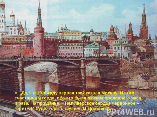 «…Да, я в 1916 году первая так сказала Москву. И этим счастлива и горда, ибо это была Москва последнего часа и раза. На прощанье. «Там Иверское сердце червонное – горит». И будет гореть вечно» (М.Цветаева).