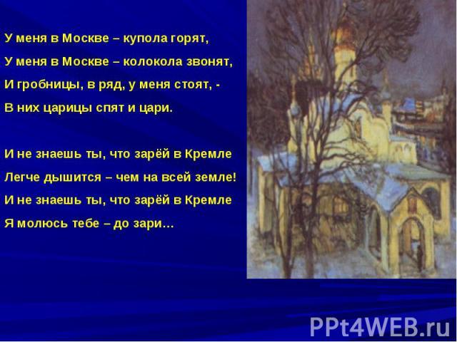 У меня в Москве – купола горят,У меня в Москве – колокола звонят,И гробницы, в ряд, у меня стоят, - В них царицы спят и цари.И не знаешь ты, что зарёй в КремлеЛегче дышится – чем на всей земле!И не знаешь ты, что зарёй в КремлеЯ молюсь тебе – до зари…