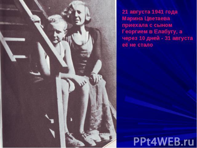 21 августа 1941 года Марина Цветаева приехала с сыном Георгием в Елабугу, а через 10 дней - 31 августа её не стало