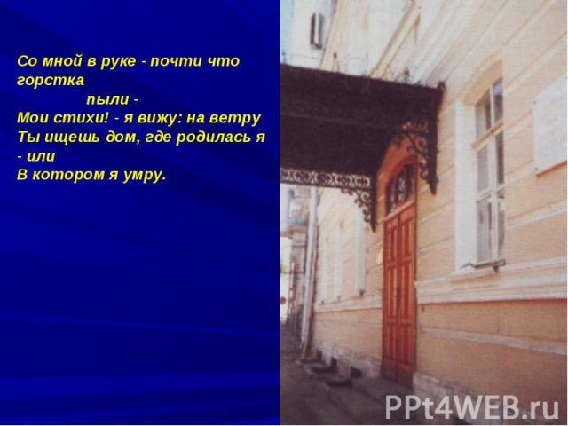 Со мной в руке - почти что горстка пыли -Мои стихи! - я вижу: на ветруТы ищешь дом, где родилась я - или В котором я умру.