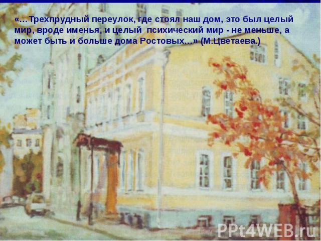 «…Трехпрудный переулок, где стоял наш дом, это был целый мир, вроде именья, и целый психический мир - не меньше, a может быть и больше дома Ростовых…» (М.Цветаева.)