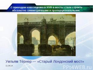 С приходом классицизма в XVIII в мосты стали строить абсолютно симметричными и п