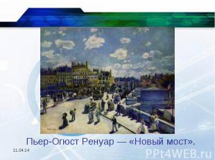 Пьер-Огюст Ренуар — «Новый мост».