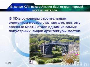 В конце XVIII века в Англии был открыт первый мост из металла. В XIXв основным с
