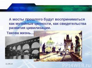А мосты прошлого будут восприниматься как музейные ценности, как свидетельства р