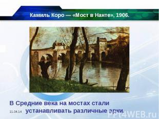 Камиль Коро — «Мост в Нанте», 1906. В Средние века на мостах стали устанавливать