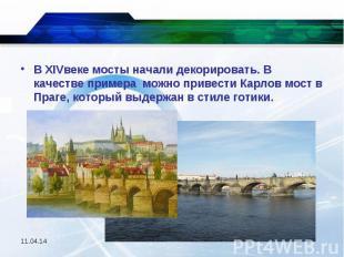 В XIVвеке мосты начали декорировать. В качестве примера можно привести Карлов мо