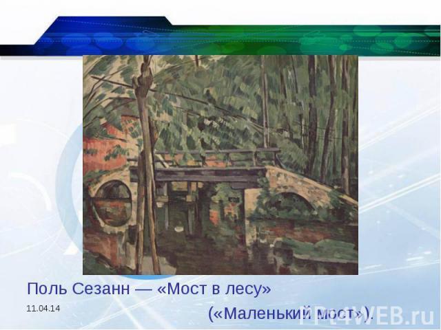Поль Сезанн — «Мост в лесу» («Маленький мост»).