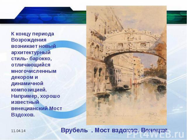 К концу периода Возрождения возникает новый архитектурный стиль- барокко, отличающийся многочисленным декором и динамичной композицией. Например, хорошо известный венецианский Мост Вздохов. Врубель . Мост вздохов. Венеция