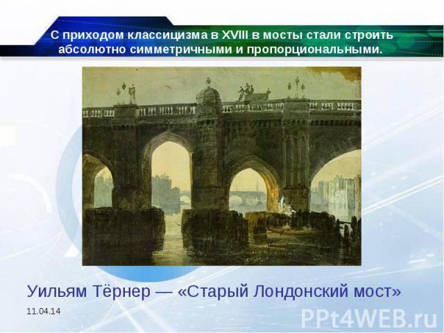 С приходом классицизма в XVIII в мосты стали строить абсолютно симметричными и пропорциональными. Уильям Тёрнер — «Старый Лондонский мост»