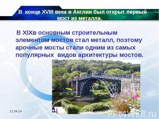В конце XVIII века в Англии был открыт первый мост из металла. В XIXв основным строительным элементом мостов стал металл, поэтому арочные мосты стали одним из самых популярных видов архитектуры мостов.