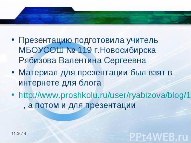 Презентацию подготовила учитель МБОУСОШ № 119 г.Новосибирска Рябизова Валентина СергеевнаМатериал для презентации был взят в интернете для блогаhttp://www.proshkolu.ru/user/ryabizova/blog/145027/ , а потом и для презентации