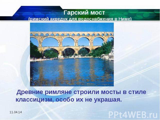 Гарский мост (римский акведук для водоснабжения в Ниме) Древние римляне строили мосты в стиле классицизм, особо их не украшая.