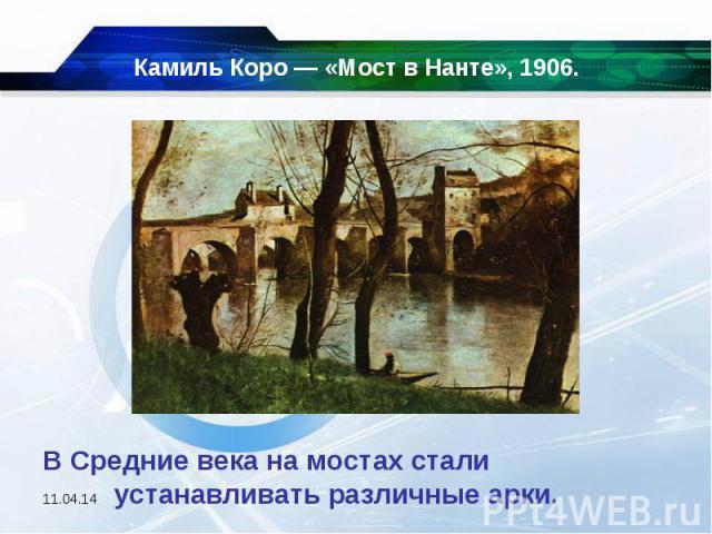 Камиль Коро — «Мост в Нанте», 1906. В Средние века на мостах стали устанавливать различные арки.