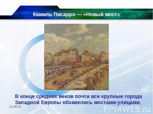 Камиль Писарро — «Новый мост» В конце средних веков почти все крупные города Западной Европы обзавелись мостами-улицами.