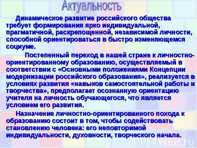 Актуальность Динамическое развитие российского общества требует формирования ярко индивидуальной, прагматичной, раскрепощенной, независимой личности, способной ориентироваться в быстро изменяющемся социуме. Постепенный переход в нашей стране к лично…