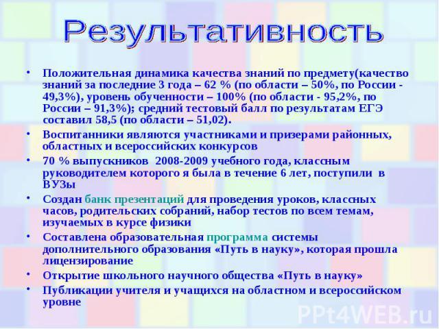 РезультативностьПоложительная динамика качества знаний по предмету(качество знаний за последние 3 года – 62 % (по области – 50%, по России - 49,3%), уровень обученности – 100% (по области - 95,2%, по России – 91,3%); средний тестовый балл по результ…
