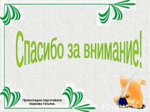 Спасибо за внимание!Презентацию подготовила: Коржова Татьяна.