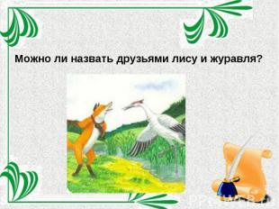 Можно ли назвать друзьями лису и журавля?