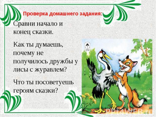 Проверка домашнего задания:Сравни начало и конец сказки.Как ты думаешь, почему не получилось дружбы у лисы с журавлем? Что ты посоветуешь героям сказки?