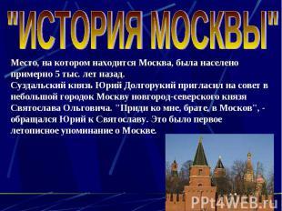 """""""ИСТОРИЯ МОСКВЫ"""" Место, на котором находится Москва, была населено примерно 5 ты"""
