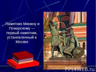 Памятник Минину и Пожарскому — первый памятник, установленный в Москве
