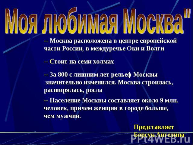 Моя любимая Москва -- Москва расположена в центре европейской части России, в междуречье Оки и Волги -- Стоит на семи холмах -- За 800 с лишним лет рельеф Москвы значительно изменился. Москва строилась, расширялась, росла -- Население Москвы составл…