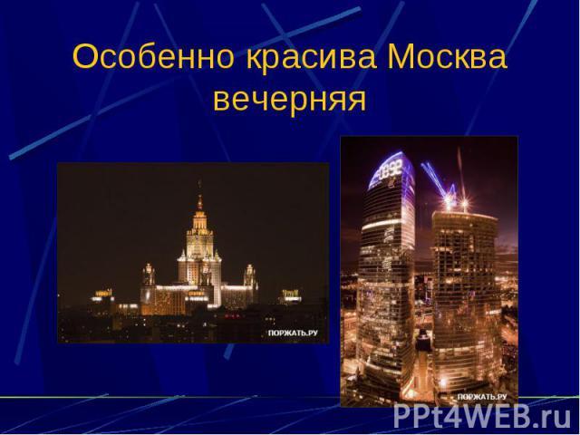 Особенно красива Москва вечерняя