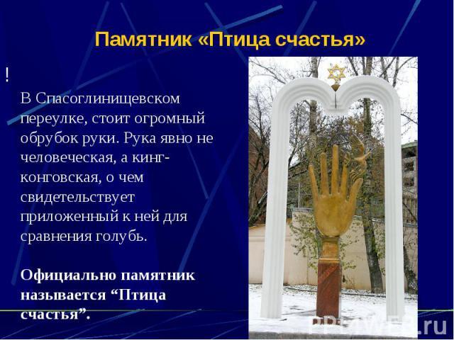 """Памятник «Птица счастья»!В Спасоглинищевском переулке, стоит огромный обрубок руки. Рука явно не человеческая, а кинг-конговская, о чем свидетельствует приложенный к ней для сравнения голубь.Официально памятник называется """"Птица счастья""""."""
