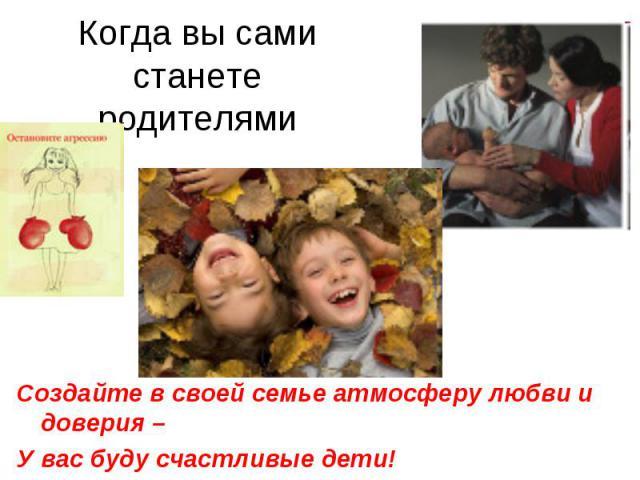 Когда вы сами станете родителямиСоздайте в своей семье атмосферу любви и доверия –У вас буду счастливые дети!