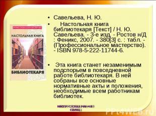 Савельева, Н. Ю. Настольная книга библиотекаря [Текст] / Н. Ю. Савельева. - 3-е